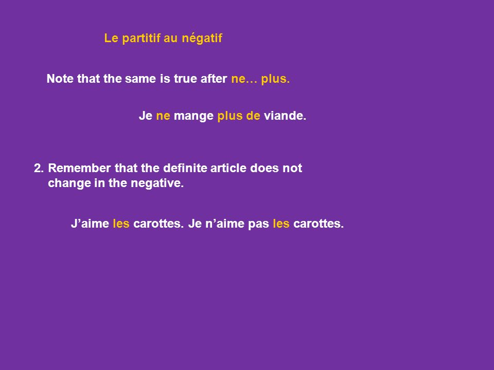 Le partitif au négatif Note that the same is true after ne… plus. Je ne mange plus de viande. 2. Remember that the definite article does not.