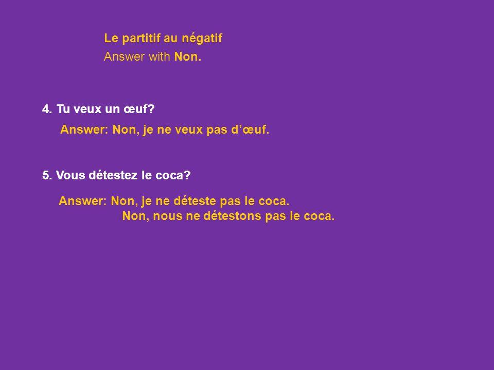 Le partitif au négatif Answer with Non. 4. Tu veux un œuf Answer: Non, je ne veux pas d'œuf. 5. Vous détestez le coca