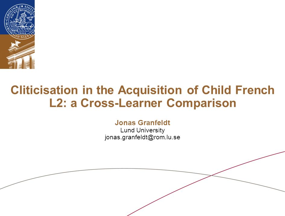 Cliticisation in the Acquisition of Child French L2: a Cross-Learner Comparison Jonas Granfeldt Lund University jonas.granfeldt@rom.lu.se