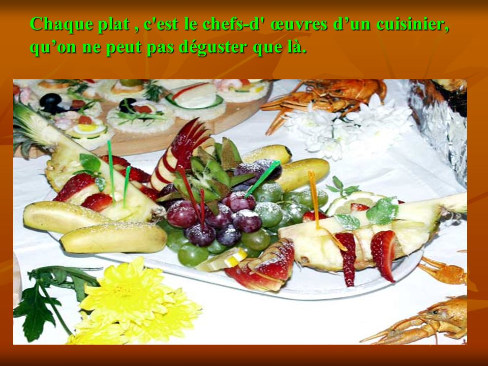 Chaque plat , c est le chefs-d œuvres d'un cuisinier, qu'on ne peut pas déguster que là.