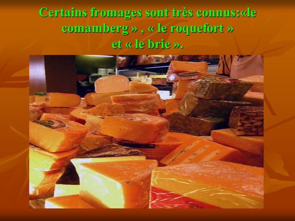 Certains fromages sont très connus:«le comamberg » , « le roquefort » et « le briе ».