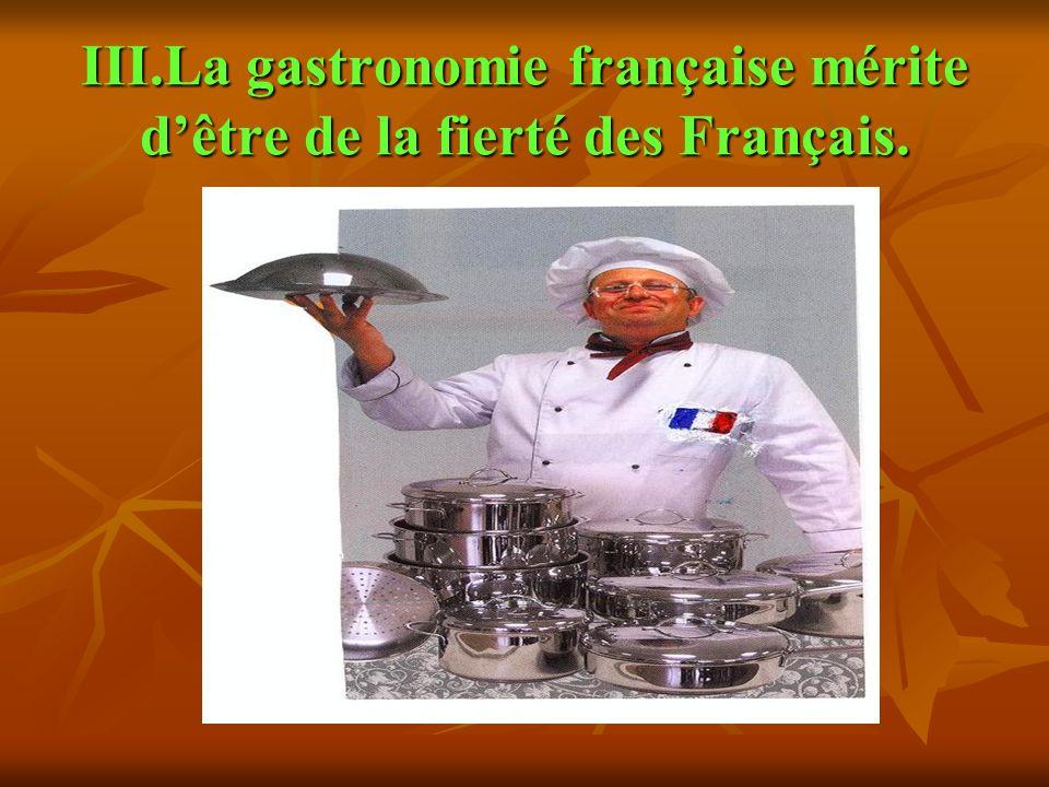 III.La gastronomie française mérite d'être de la fierté des Français.