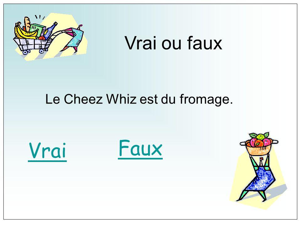 Vrai ou faux Le Cheez Whiz est du fromage. Faux Vrai
