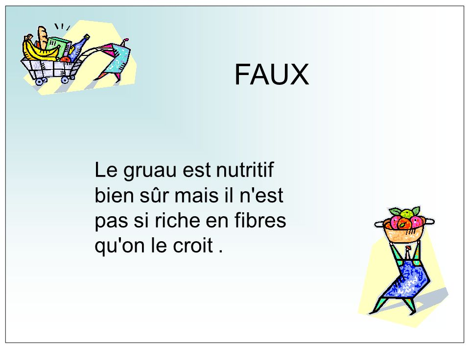 FAUX Le gruau est nutritif bien sûr mais il n est pas si riche en fibres qu on le croit .