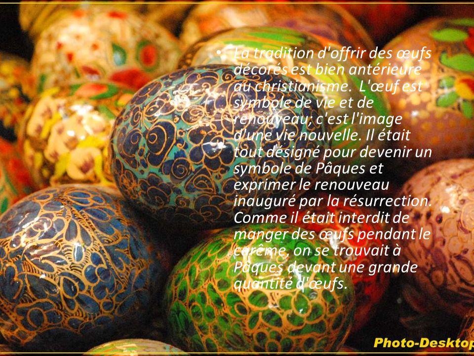 La tradition d offrir des œufs décorés est bien antérieure au christianisme. L œuf est symbole de vie et de renouveau; c est l image d une vie nouvelle.