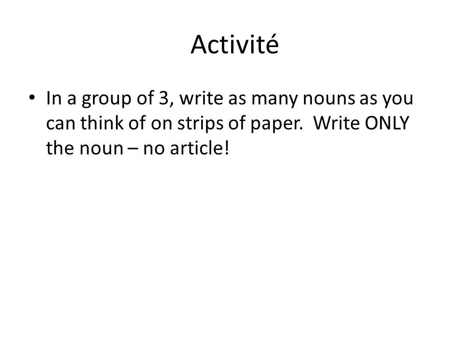 Activité In a group of 3, write as many nouns as you can think of on strips of paper.