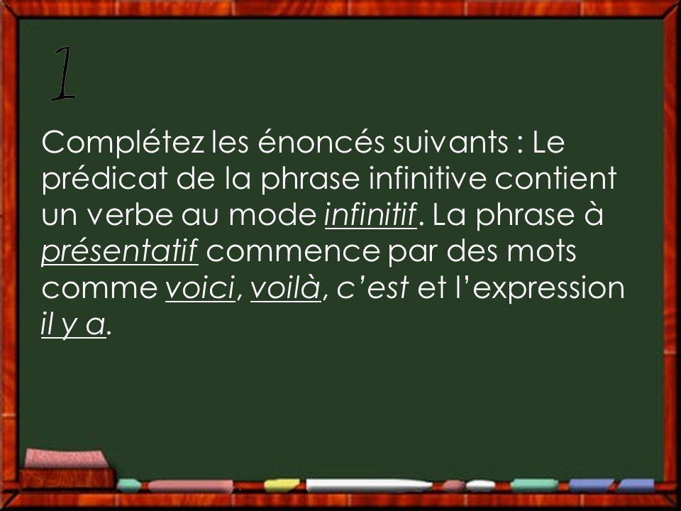 Complétez les énoncés suivants : Le prédicat de la phrase infinitive contient un verbe au mode infinitif.