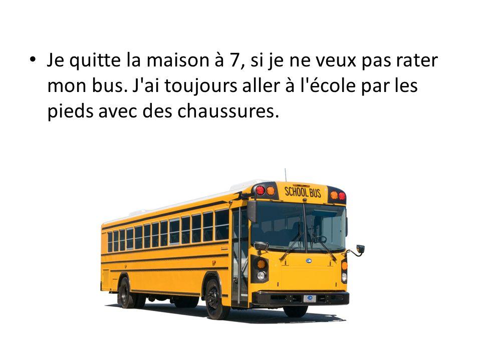Je quitte la maison à 7, si je ne veux pas rater mon bus