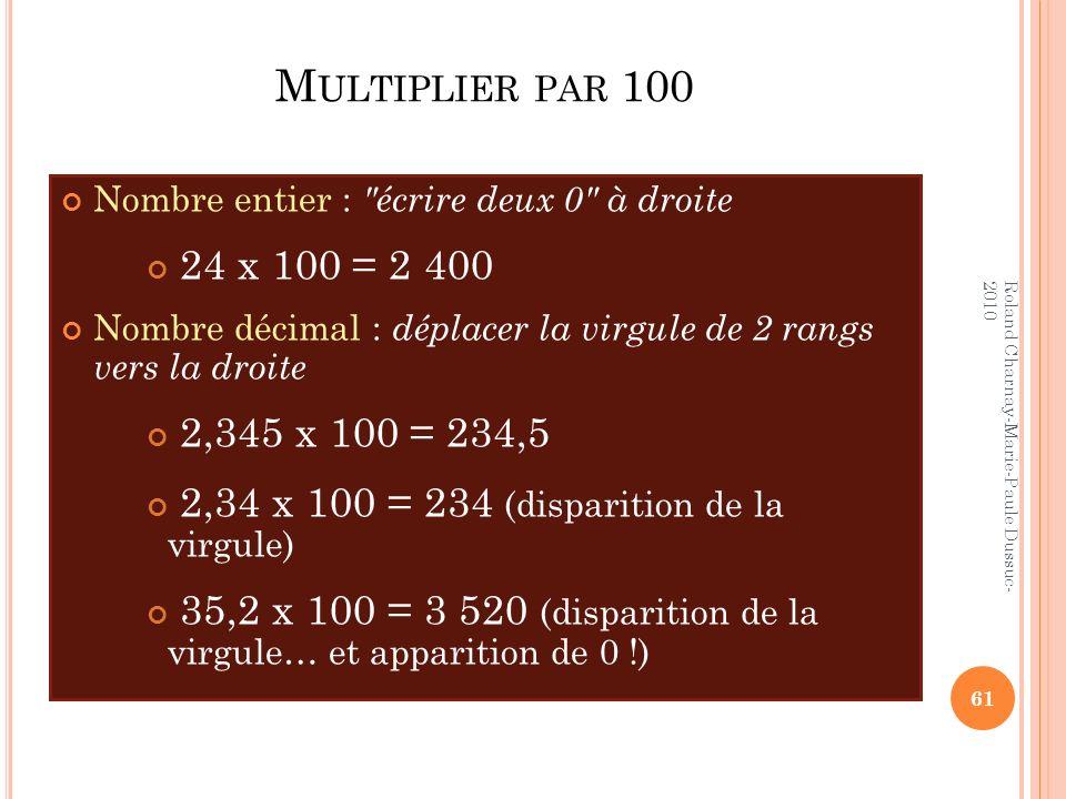 Multiplier par 100 Nombre entier : écrire deux 0 à droite. 24 x 100 = 2 400. Nombre décimal : déplacer la virgule de 2 rangs vers la droite.