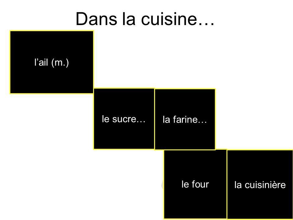 Dans la cuisine… l'ail (m.) le sucre… la farine… le four la cuisinière