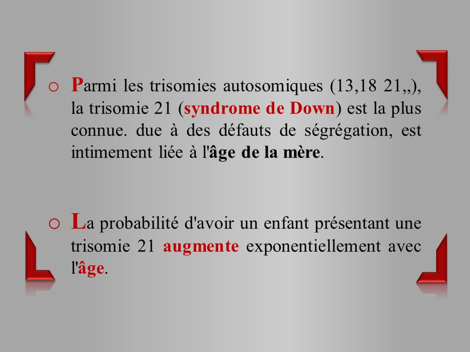 Parmi les trisomies autosomiques (13,18 21,,), la trisomie 21 (syndrome de Down) est la plus connue. due à des défauts de ségrégation, est intimement liée à l âge de la mère.