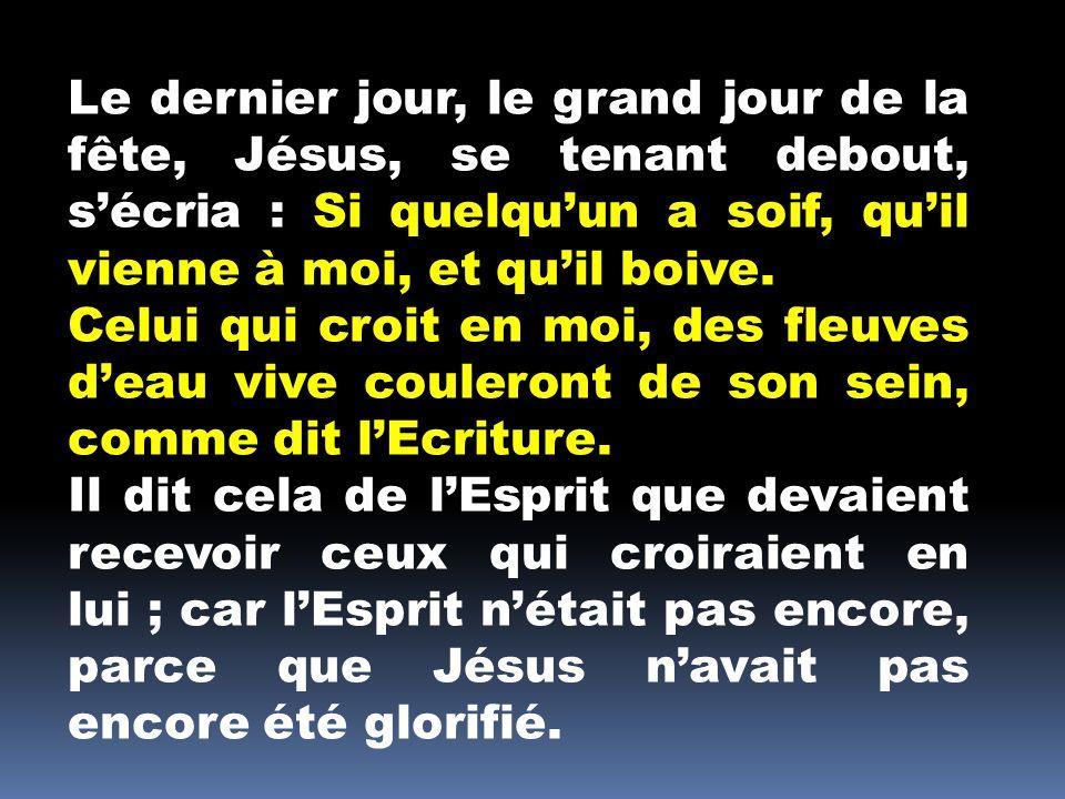 Le dernier jour, le grand jour de la fête, Jésus, se tenant debout, s'écria : Si quelqu'un a soif, qu'il vienne à moi, et qu'il boive.