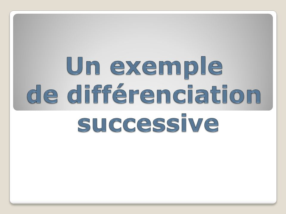 Un exemple de différenciation successive