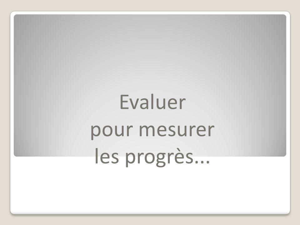 Evaluer pour mesurer les progrès...