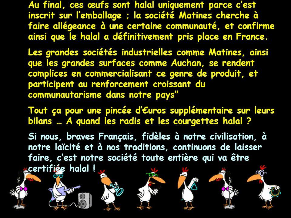 Au final, ces œufs sont halal uniquement parce c'est inscrit sur l'emballage ; la société Matines cherche à faire allégeance à une certaine communauté, et confirme ainsi que le halal a définitivement pris place en France.