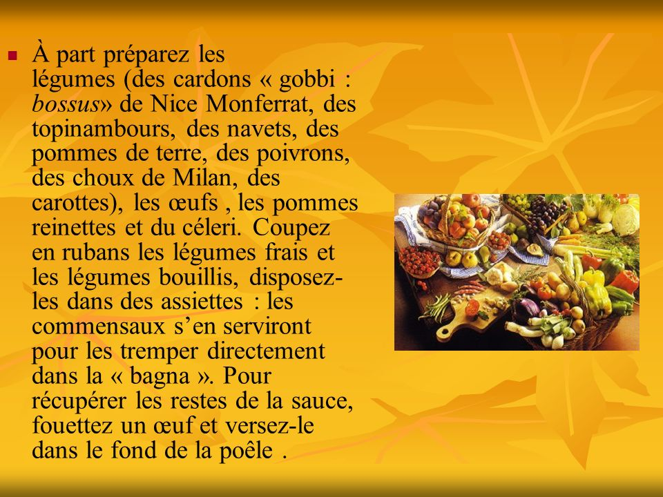 À part préparez les légumes (des cardons « gobbi : bossus» de Nice Monferrat, des topinambours, des navets, des pommes de terre, des poivrons, des choux de Milan, des carottes), les œufs , les pommes reinettes et du céleri.