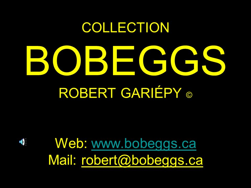 COLLECTION BOBEGGS ROBERT GARIÉPY © Web: www.bobeggs.ca Mail: robert@bobeggs.ca