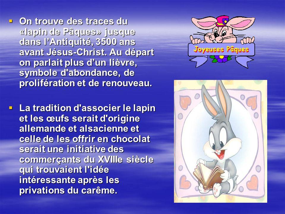 On trouve des traces du «lapin de Pâques» jusque dans l'Antiquité, 3500 ans avant Jésus-Christ. Au départ on parlait plus d'un lièvre, symbole d abondance, de prolifération et de renouveau.