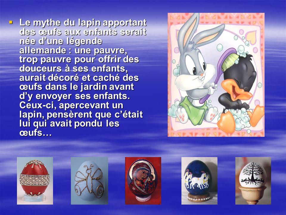 Le mythe du lapin apportant des œufs aux enfants serait née d'une légende allemande : une pauvre, trop pauvre pour offrir des douceurs à ses enfants, aurait décoré et caché des œufs dans le jardin avant d'y envoyer ses enfants.
