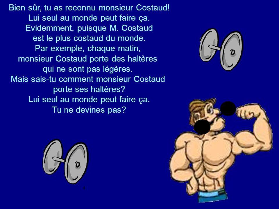 Bien sûr, tu as reconnu monsieur Costaud!