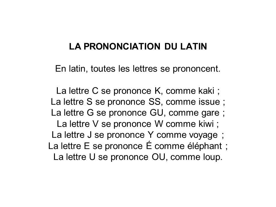 LA PRONONCIATION DU LATIN En latin, toutes les lettres se prononcent