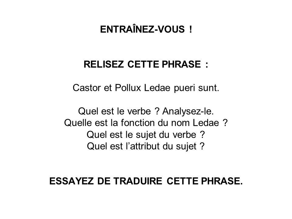 ENTRAÎNEZ-VOUS . RELISEZ CETTE PHRASE : Castor et Pollux Ledae pueri sunt.
