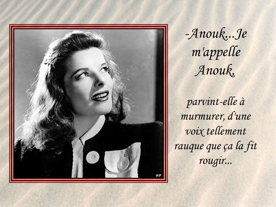 Anouk...Je m appelle Anouk, parvint-elle à murmurer, d une voix tellement rauque que ça la fit rougir...