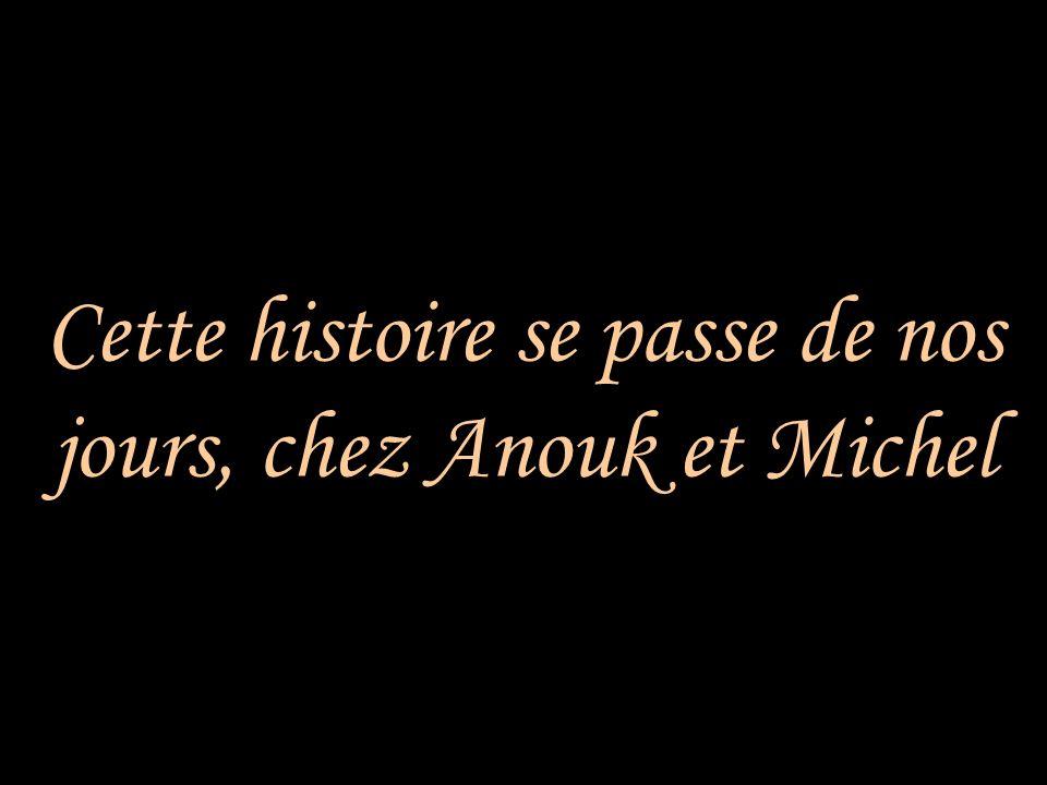 Cette histoire se passe de nos jours, chez Anouk et Michel