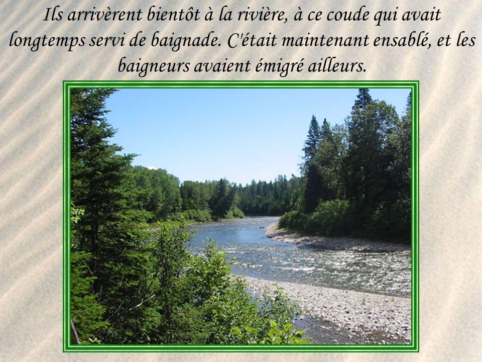Ils arrivèrent bientôt à la rivière, à ce coude qui avait longtemps servi de baignade.