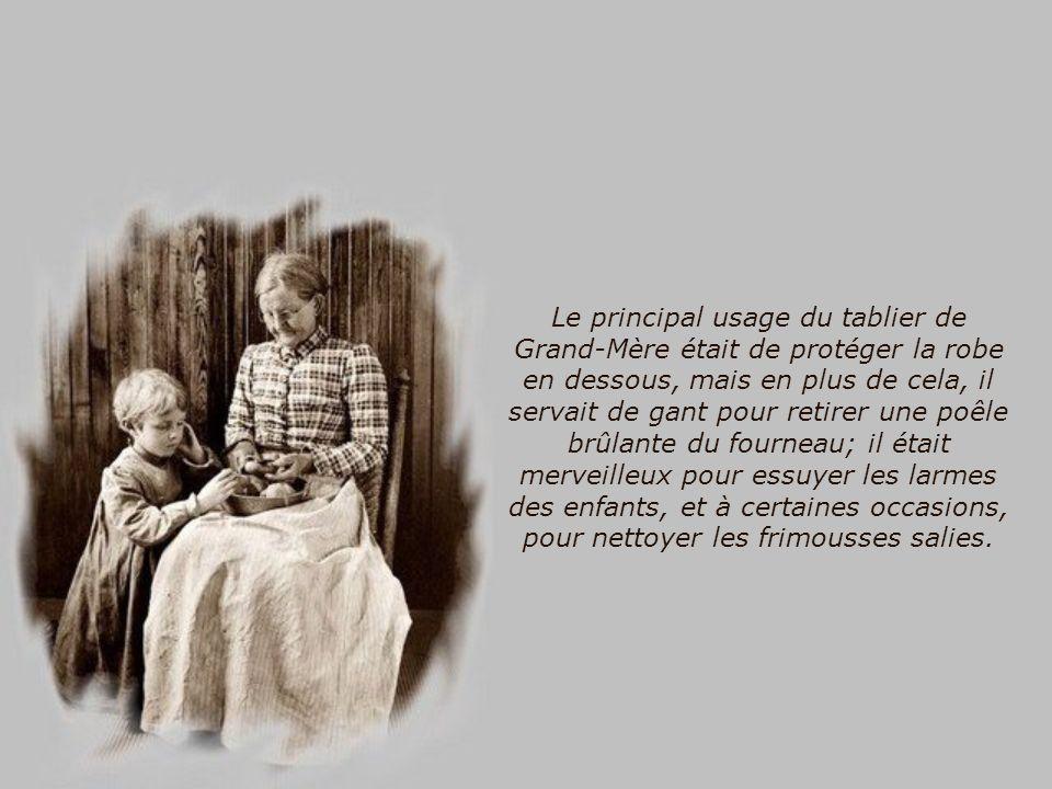 Le principal usage du tablier de Grand-Mère était de protéger la robe en dessous, mais en plus de cela, il servait de gant pour retirer une poêle brûlante du fourneau; il était merveilleux pour essuyer les larmes des enfants, et à certaines occasions, pour nettoyer les frimousses salies.