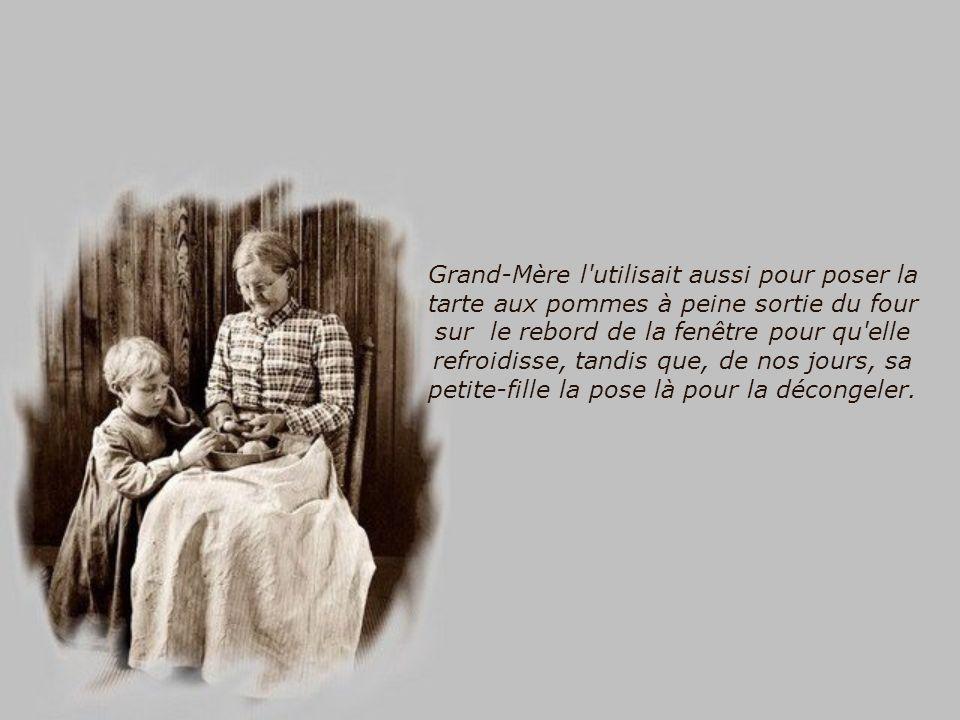 Grand-Mère l utilisait aussi pour poser la tarte aux pommes à peine sortie du four sur le rebord de la fenêtre pour qu elle refroidisse, tandis que, de nos jours, sa petite-fille la pose là pour la décongeler.