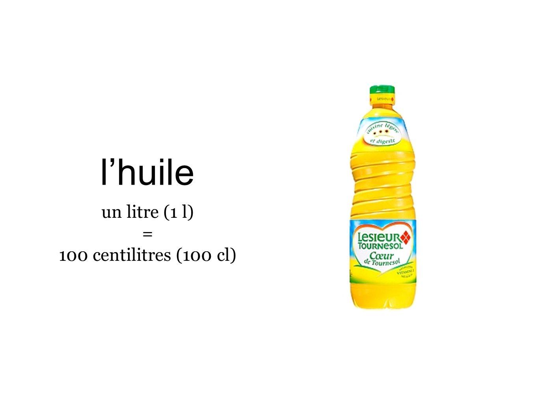 l'huile un litre (1 l) = 100 centilitres (100 cl)