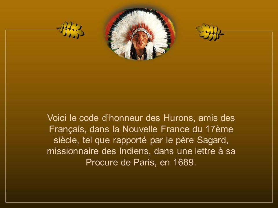 Voici le code d'honneur des Hurons, amis des Français, dans la Nouvelle France du 17ème siècle, tel que rapporté par le père Sagard, missionnaire des Indiens, dans une lettre à sa Procure de Paris, en 1689.