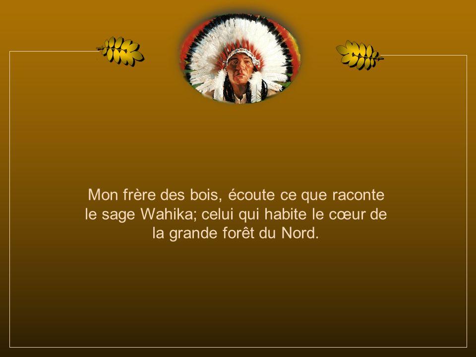 Mon frère des bois, écoute ce que raconte le sage Wahika; celui qui habite le cœur de la grande forêt du Nord.