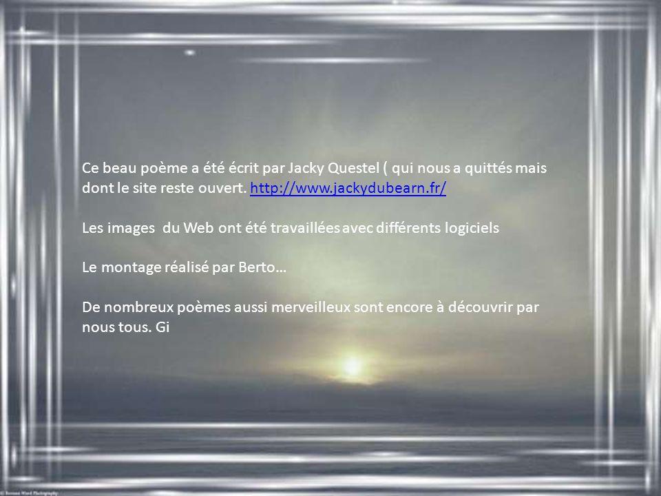 Ce beau poème a été écrit par Jacky Questel ( qui nous a quittés mais dont le site reste ouvert. http://www.jackydubearn.fr/