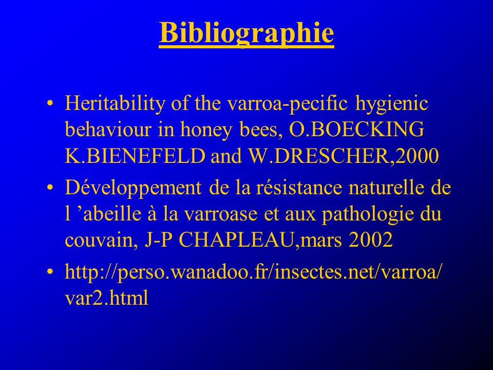 Bibliographie Heritability of the varroa-pecific hygienic behaviour in honey bees, O.BOECKING K.BIENEFELD and W.DRESCHER,2000.
