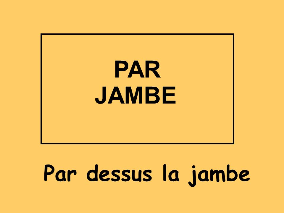PAR JAMBE Par dessus la jambe