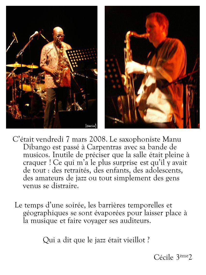C'était vendredi 7 mars 2008. Le saxophoniste Manu Dibango est passé à Carpentras avec sa bande de musicos. Inutile de préciser que la salle était pleine à craquer ! Ce qui m'a le plus surprise est qu'il y avait de tout : des retraités, des enfants, des adolescents, des amateurs de jazz ou tout simplement des gens venus se distraire.