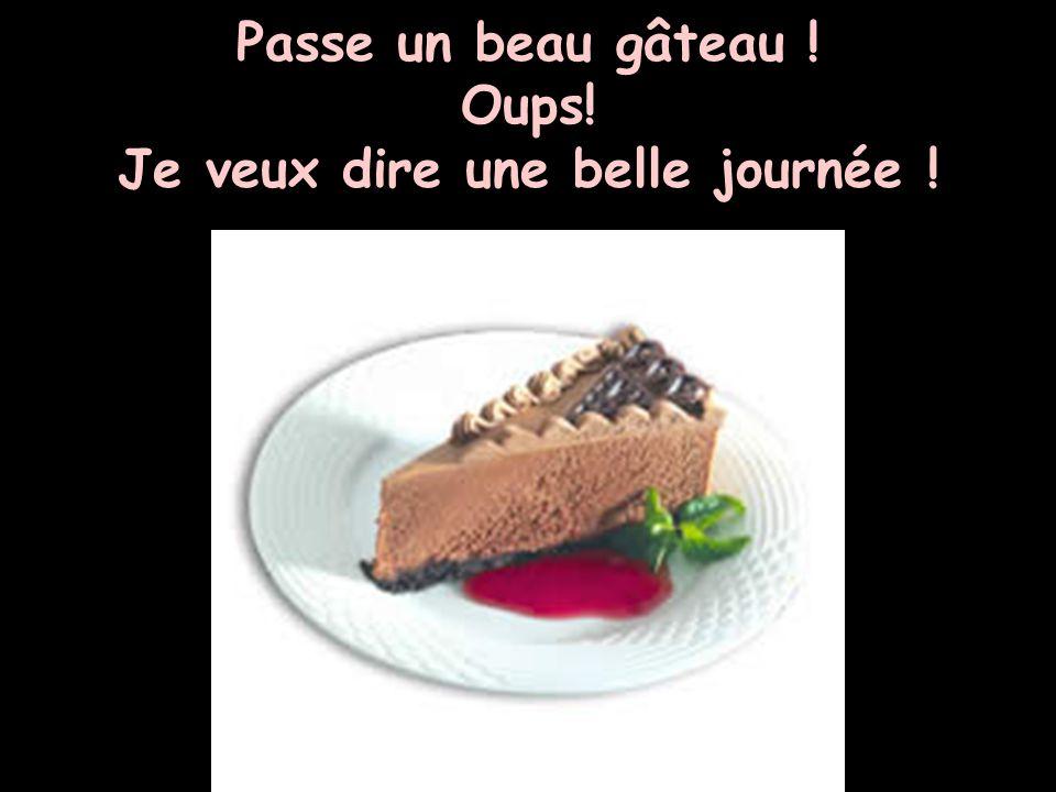 Passe un beau gâteau ! Oups! Je veux dire une belle journée !