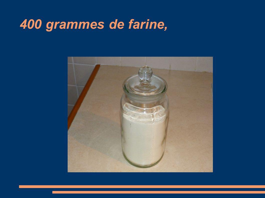 400 grammes de farine,