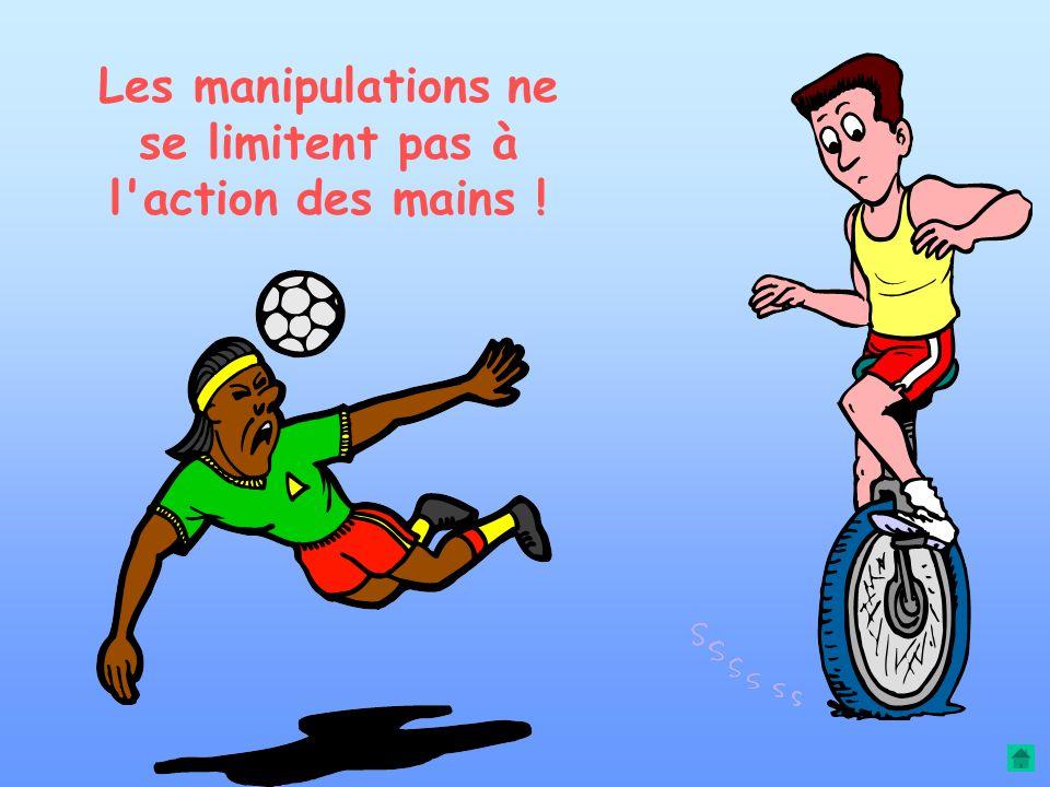 Les manipulations ne se limitent pas à l action des mains !