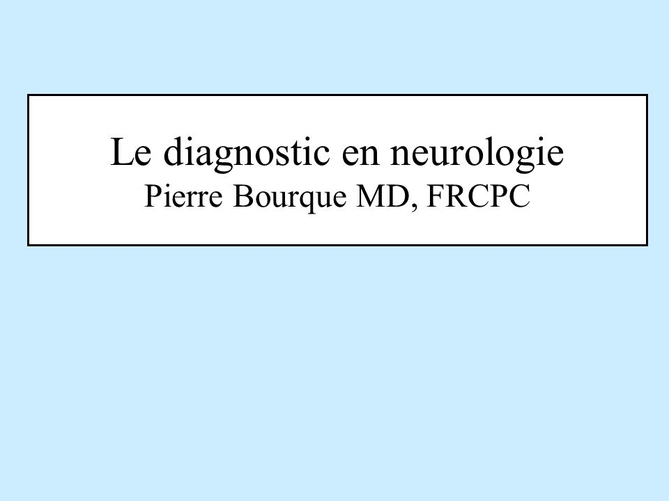 Le diagnostic en neurologie Pierre Bourque MD, FRCPC