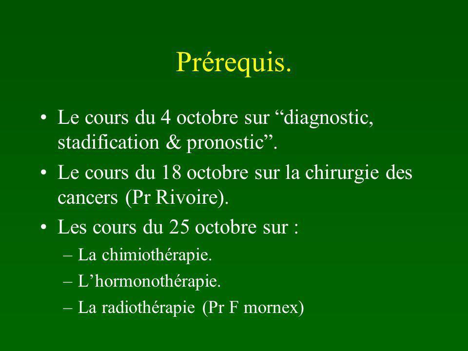 Prérequis. Le cours du 4 octobre sur diagnostic, stadification & pronostic . Le cours du 18 octobre sur la chirurgie des cancers (Pr Rivoire).