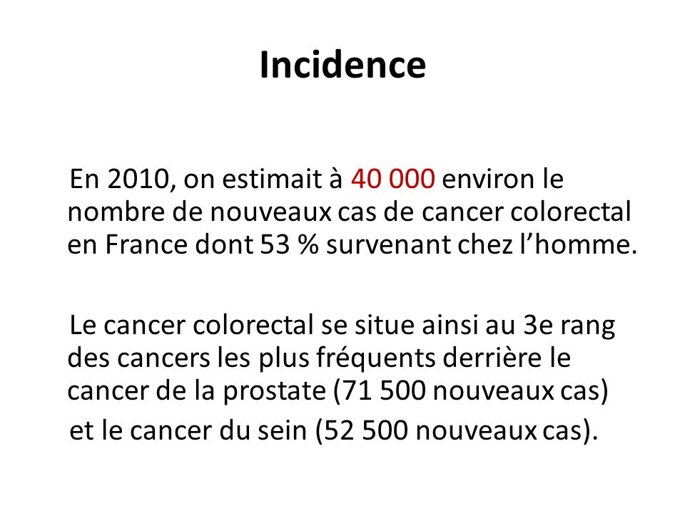 Incidence En 2010, on estimait à 40 000 environ le nombre de nouveaux cas de cancer colorectal en France dont 53 % survenant chez l'homme.