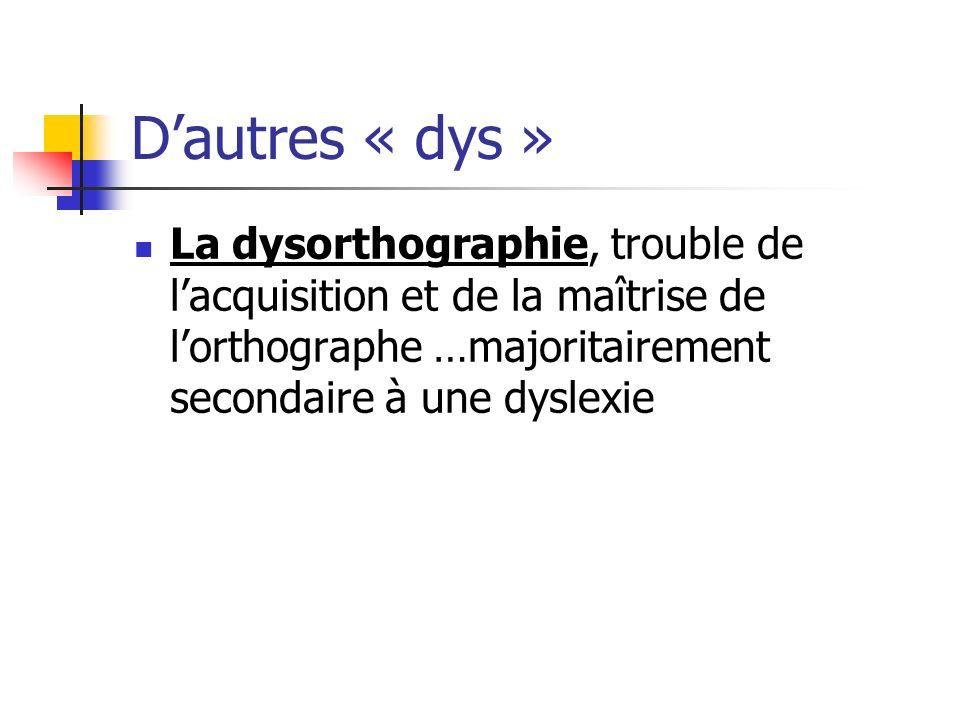 D'autres « dys » La dysorthographie, trouble de l'acquisition et de la maîtrise de l'orthographe …majoritairement secondaire à une dyslexie.