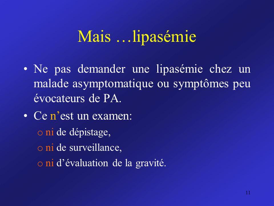 Mais …lipasémie Ne pas demander une lipasémie chez un malade asymptomatique ou symptômes peu évocateurs de PA.