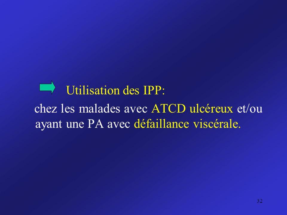 Utilisation des IPP: chez les malades avec ATCD ulcéreux et/ou ayant une PA avec défaillance viscérale.