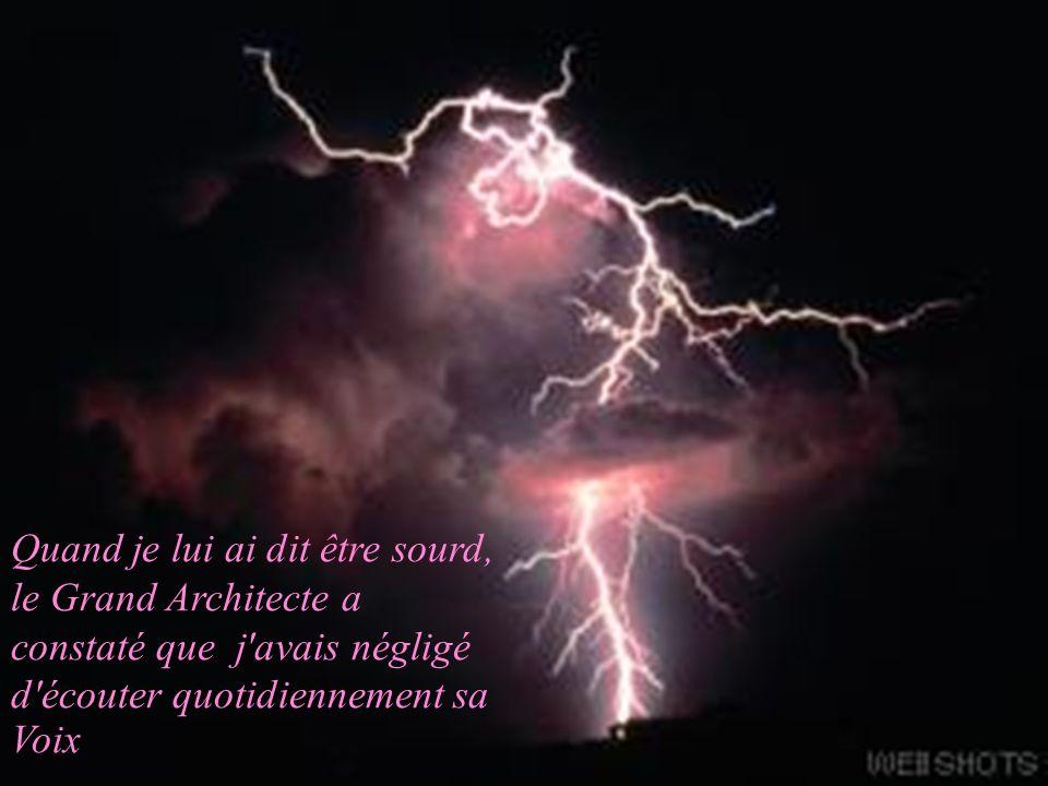 Quand je lui ai dit être sourd, le Grand Architecte a constaté que j avais négligé d écouter quotidiennement sa Voix