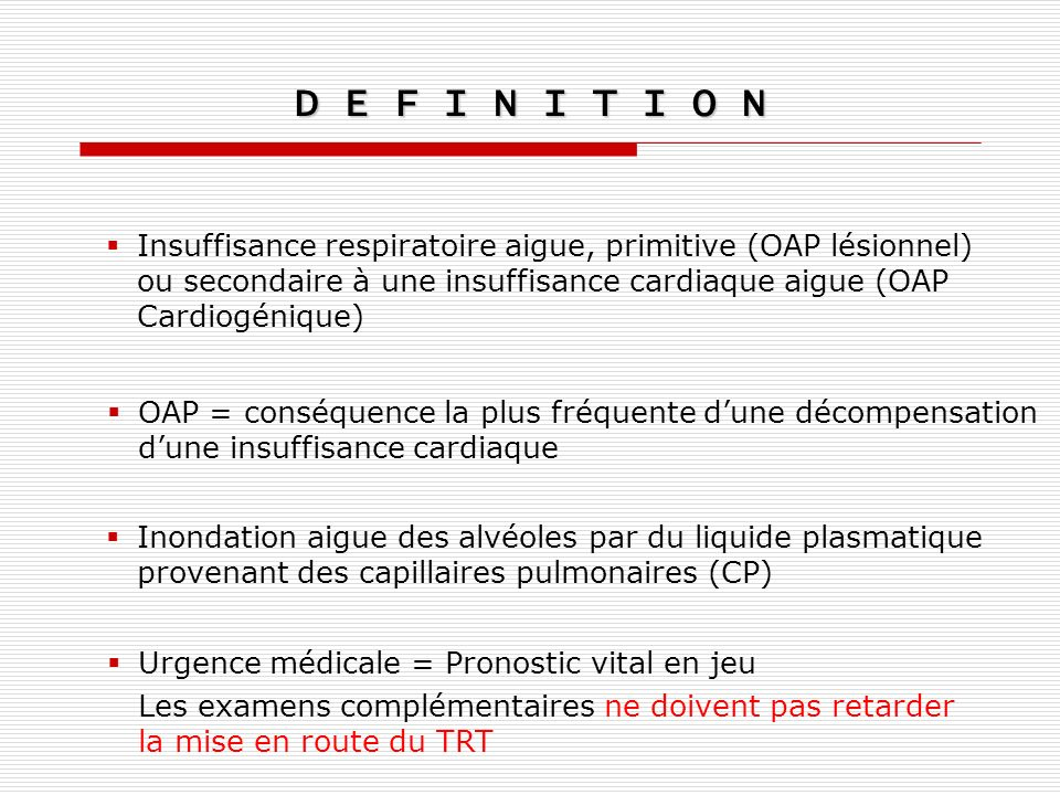 D E F I N I T I O N Insuffisance respiratoire aigue, primitive (OAP lésionnel) ou secondaire à une insuffisance cardiaque aigue (OAP Cardiogénique)