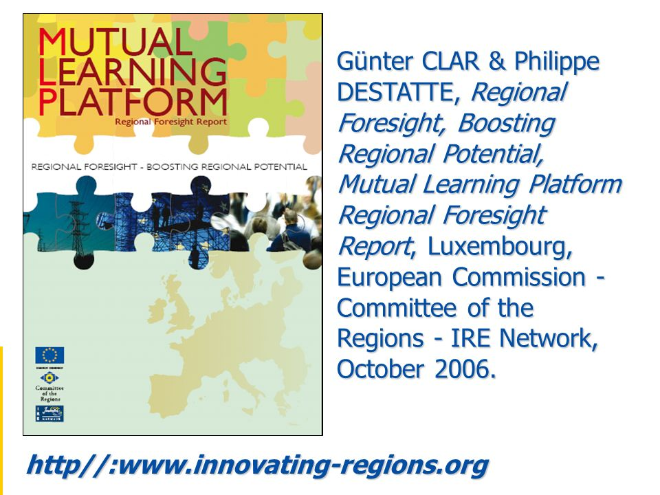 Günter CLAR & Philippe DESTATTE, Regional Foresight, Boosting Regional Potential, Mutual Learning Platform Regional Foresight Report, Luxembourg, European Commission - Committee of the Regions - IRE Network, October 2006.